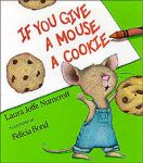 If You Give a Mouse a Cookie by Laura Numeroff, illustrated by Felicia Bond